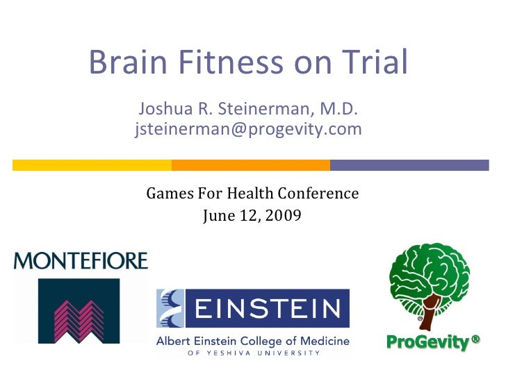 Brain Fitness on Trial     Joshua R. Steinerman, M.D.    jsteinerman@progevity.com       Games For Health Conference      ...