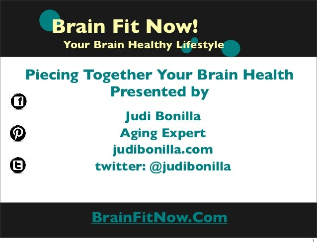 Brain Fit Now! Your Brain Healthy Lifestyle  Piecing Together Your Brain Health Presented by Judi Bonilla Aging Expert jud...