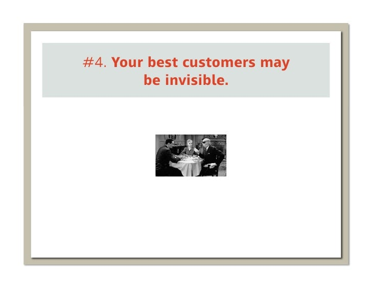 #4. Your best customers may        be invisible.