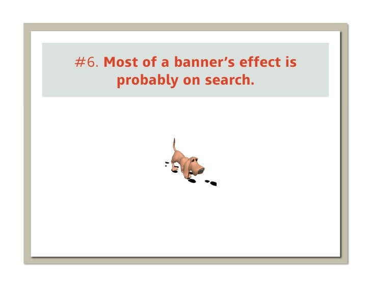 #6. Most of a banner's effect is     probably on search.