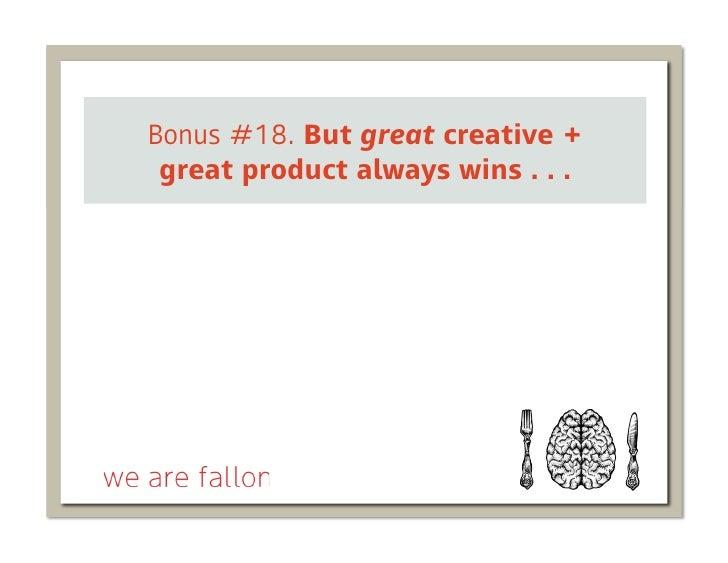 Bonus #18. But great creative + great product always wins . . .