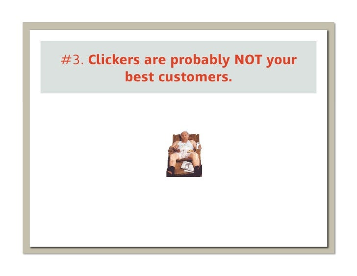 #3. Clickers are probably NOT your          best customers.