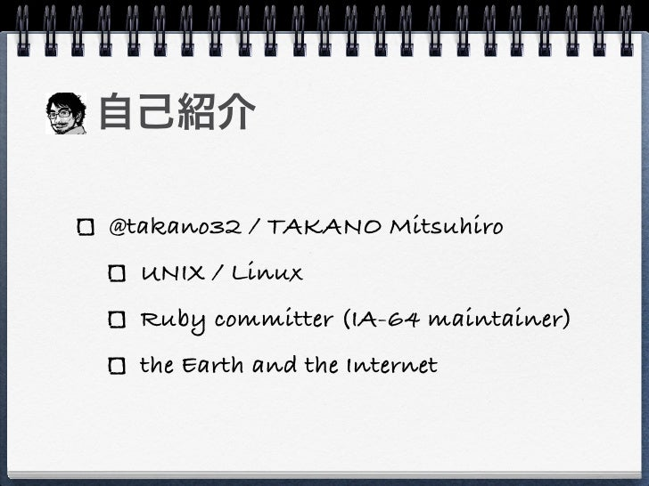 @takano32 / TAKANO Mitsuhiro   UNIX / Linux   Ruby committer (IA-64 maintainer)   the Earth and the Internet