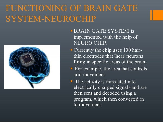brain gate Our research team includes leading neurologists, neuroscientists, engineers, computer scientists, neurosurgeons, mathematicians, and other researchers – all focused on developing brain-computer interface (bci) technologies to restore the communication, mobility, and independence of people with neurologic disease, injury, or limb loss.