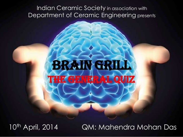 BRAIN GRILL The General Quiz Indian Ceramic Society in association with Department of Ceramic Engineering presents QM: Mah...