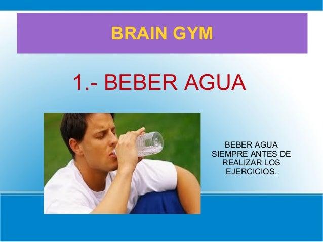 BRAIN GYM 1.- BEBER AGUA BEBER AGUA SIEMPRE ANTES DE REALIZAR LOS EJERCICIOS.