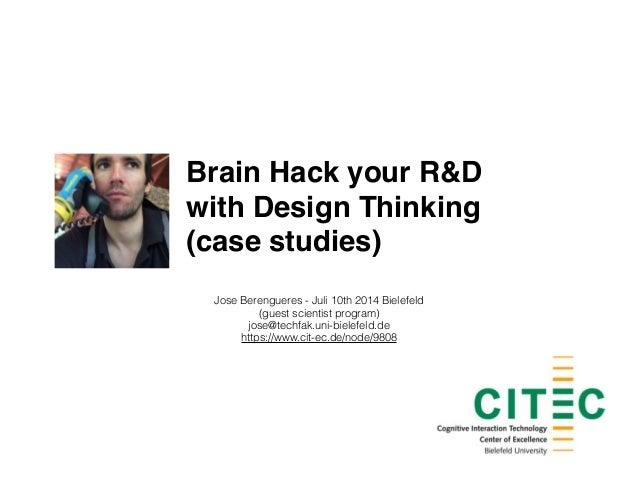 Brain Hack your R&D ! with Design Thinking! (case studies) Jose Berengueres - Juli 10th 2014 Bielefeld (guest scientist pr...
