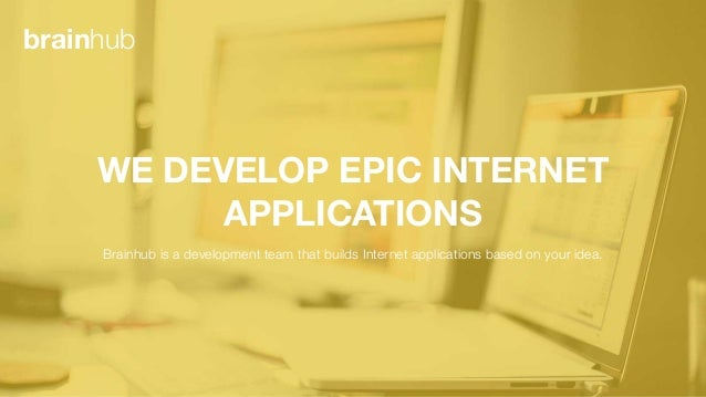 WE DEVELOP EPIC INTERNET APPLICATIONS Brainhub is a development team that builds Internet applications based on your idea....
