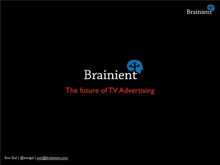 The future of TV Advertising     Emi Gal   @emigal   emi@brainient.com