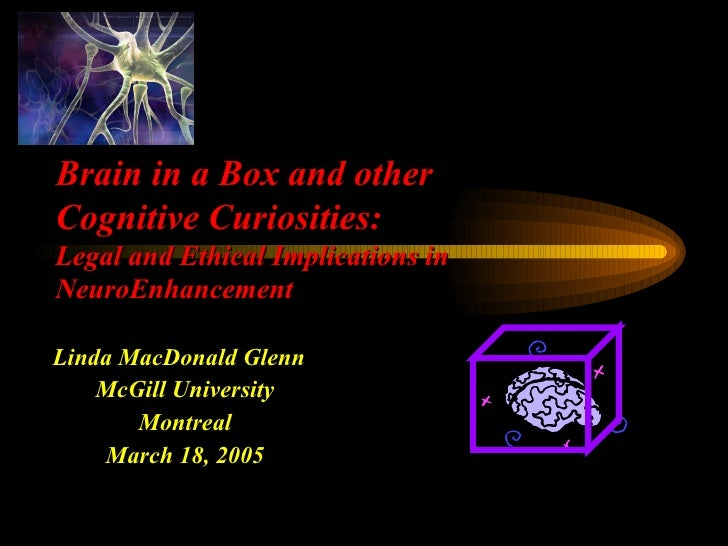Linda MacDonald Glenn  McGill University Montreal March 18, 2005 Brain in a Box and other Cognitive Curiosities: Legal and...