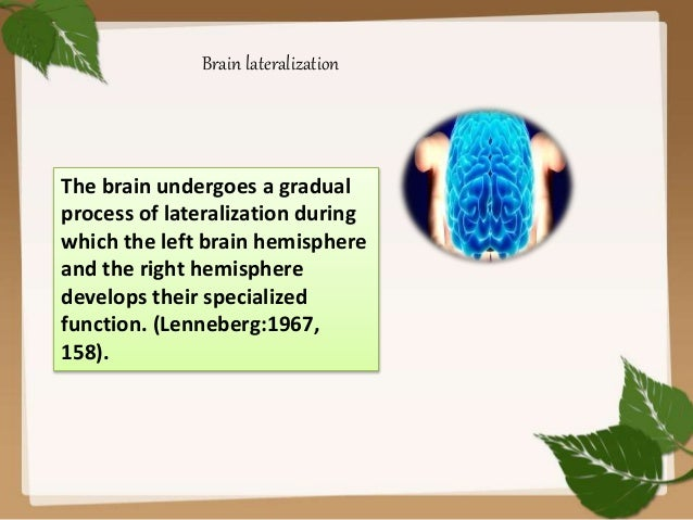 brain lateralization Brain lateralization is a process that certain functions are located on one specific side of the brain or another (stout, nd) the brain is broken into two different hemispheres, the right and the left hemispheres both hemispheres play important roles in the functions of language the left side .