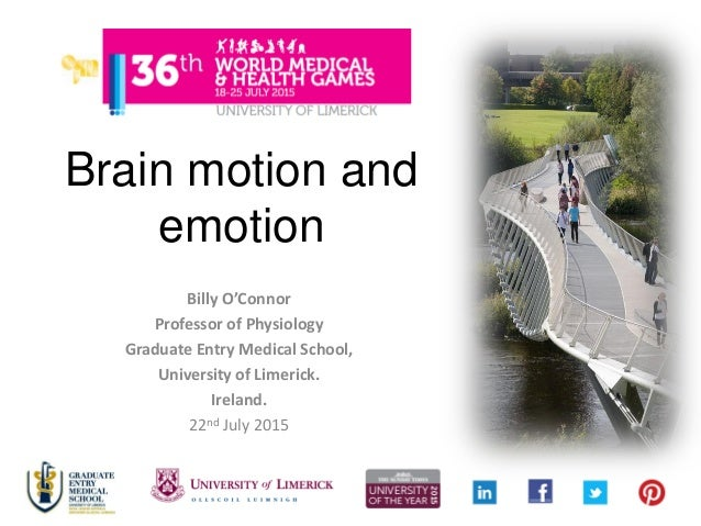 Brain motion and emotion Billy O'Connor Professor of Physiology Graduate Entry Medical School, University of Limerick. Ire...