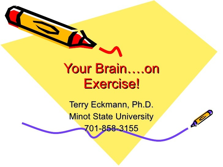 Your Brain….on Exercise! Terry Eckmann, Ph.D. Minot State University 701-858-3155