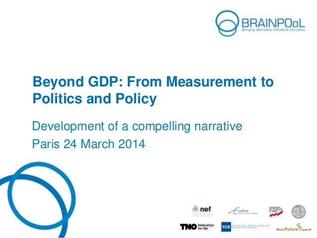 Beyond GDP: From Measurement to Politics and Policy Development of a compelling narrative Paris 24 March 2014
