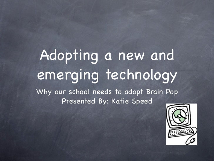 Adopting a new andemerging technologyWhy our school needs to adopt Brain Pop      Presented By: Katie Speed