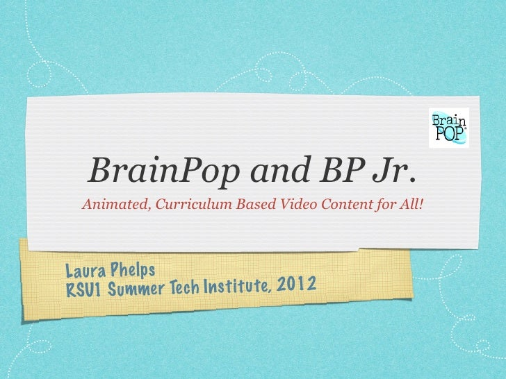BrainPop and BP Jr.  Animated, Curriculum Based Video Content for All!L aura P h elpsRSU1 S ummer Te ch In st it u te , 2012