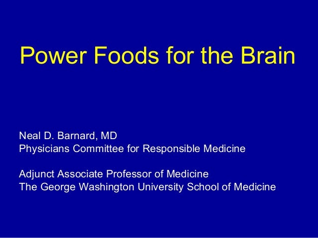 Power Foods for the Brain Neal D. Barnard, MD Physicians Committee for Responsible Medicine Adjunct Associate Professor of...