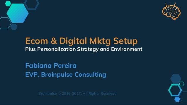 Ecom & Digital Mktg Setup Plus Personalization Strategy and Environment Fabiana Pereira EVP, Brainpulse Consulting Brainpu...