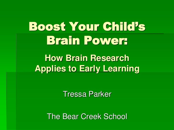 Boost Your Child's  Brain Power:  How Brain ResearchApplies to Early Learning      Tressa Parker  The Bear Creek School