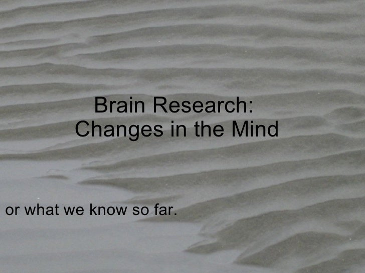 Brain Research: Changes in the Mind or what we know so far.