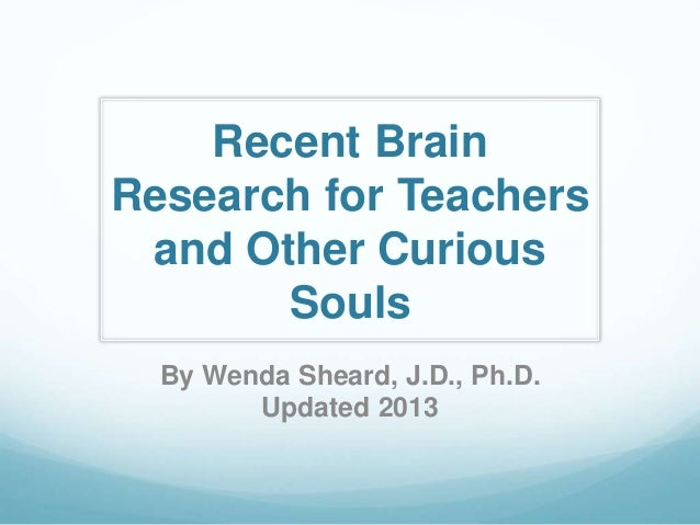 Recent Brain Research for Teachers and Other Curious Souls By Wenda Sheard, J.D., Ph.D. Updated 2013