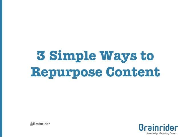 3 Simple Ways to Repurpose Content  @Brainrider