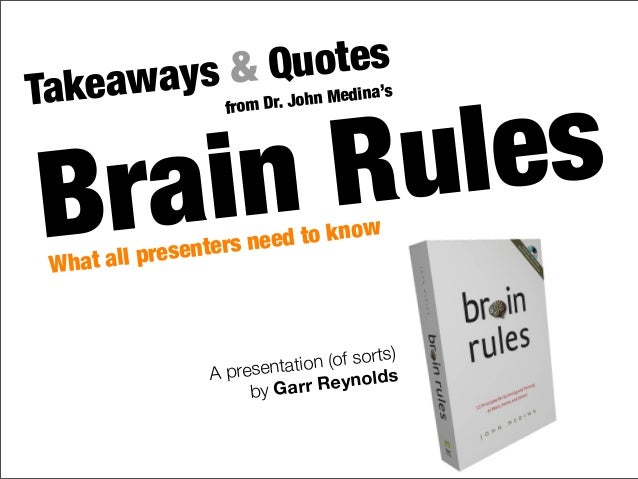 Brain Rules Takeaways & Quotes from Dr. John Medina's What all presenters need to know A presentation (of sorts) by Garr R...