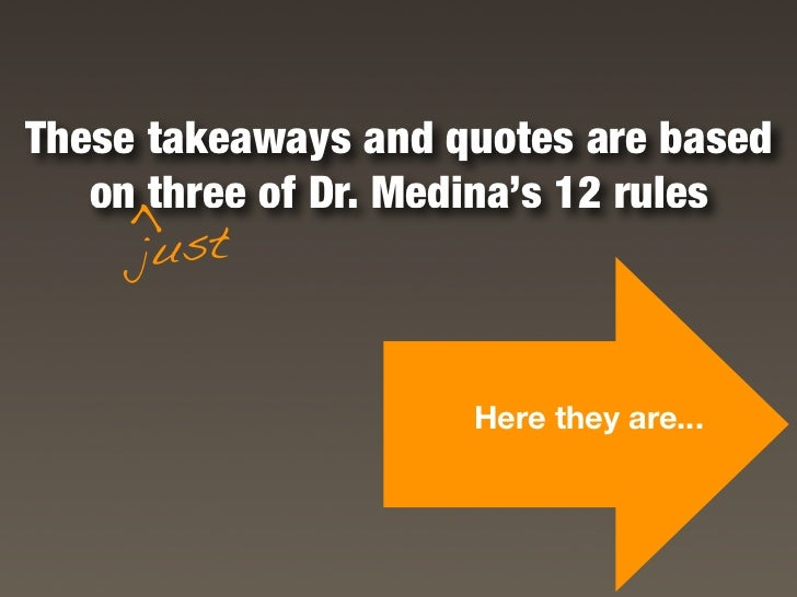 These takeaways and quotes are based    on three of Dr. Medina's 12 rules     >       just                        Here the...