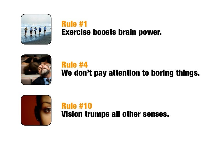 Rule #1 Exercise boosts brain power.   Rule #4 We don't pay attention to boring things.   Rule #10 Vision trumps all other...
