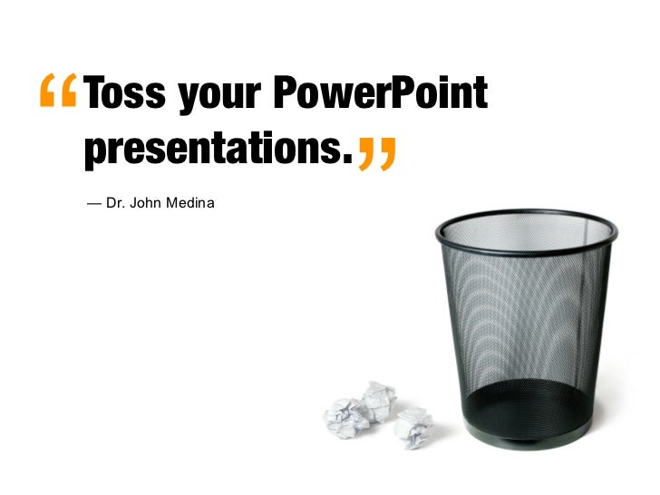 """   Toss your PowerPoint     presentations.     — Dr. John Medina                          """