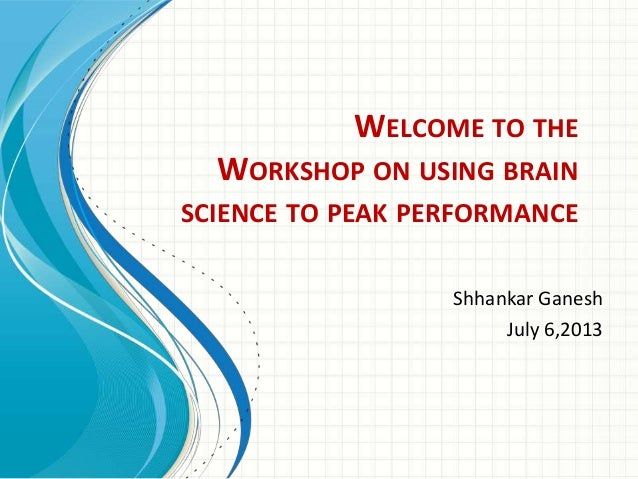 WELCOME TO THE  WORKSHOP ON USING BRAIN SCIENCE TO PEAK PERFORMANCE Shhankar Ganesh July 6,2013