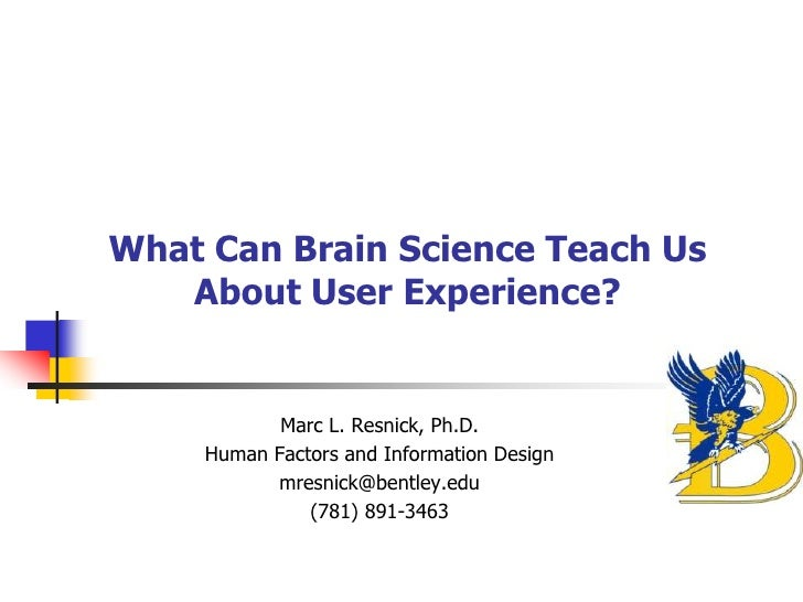 What Can Brain Science Teach Us   About User Experience?           Marc L. Resnick, Ph.D.    Human Factors and Information...