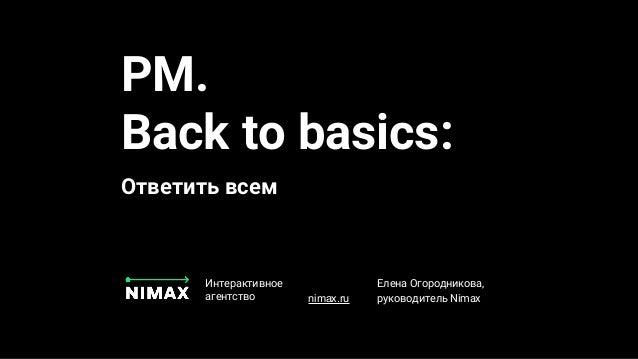 PM. Back to basics: Ответить всем Интерактивное агентство nimax.ru Елена Огородникова, руководитель Nimax