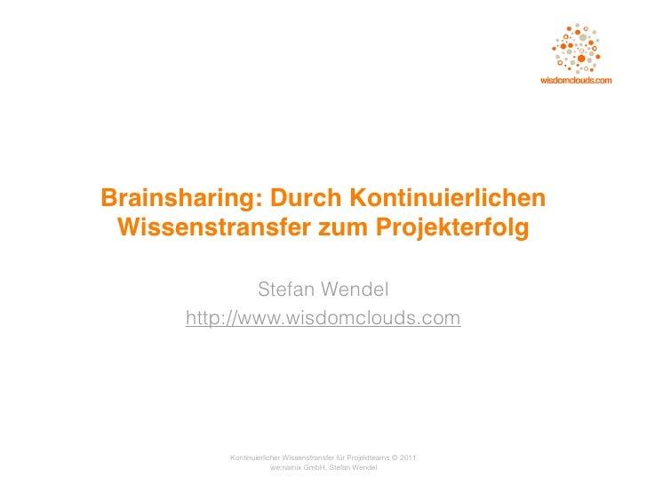 Brainsharing: Durch Kontinuierlichen Wissenstransfer zum Projekterfolg              Stefan Wendel      http://www.wisdomcl...