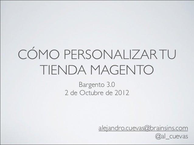 CÓMO PERSONALIZAR TU  TIENDA MAGENTO          Bargento 3.0     2 de Octubre de 2012               alejandro.cuevas@brainsi...