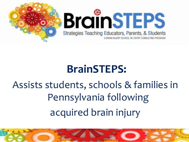 BrainSTEPS:Assists students, schools & families in         Pennsylvania following         acquired brain injury