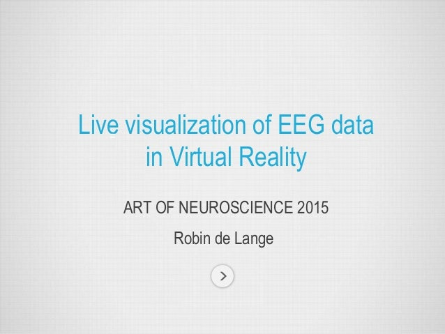 ART OF NEUROSCIENCE 2015 Live visualization of EEG data in Virtual Reality Robin de Lange