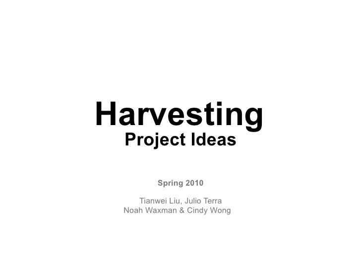 Harvesting  Project Ideas          Spring 2010      Tianwei Liu, Julio Terra  Noah Waxman & Cindy Wong v