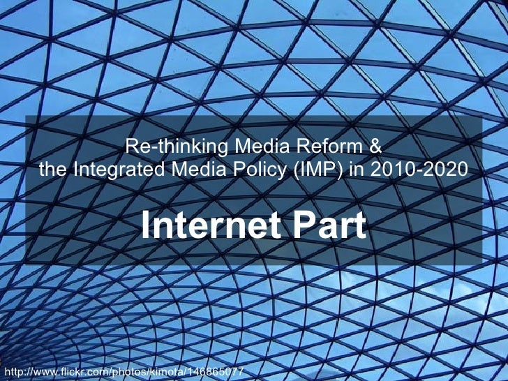 Re-thinking Media Reform & the Integrated Media Policy (IMP) in 2010-2020 Internet Part http://www.flickr.com/photos/kimot...