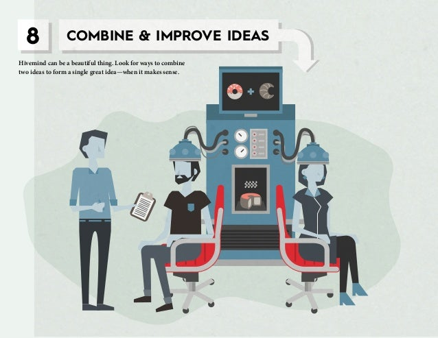 8 COMBINE & IMPROVE IDEAS Hivemind can be a beautiful thing. Look for ways to combine two ideas to form a single great ide...