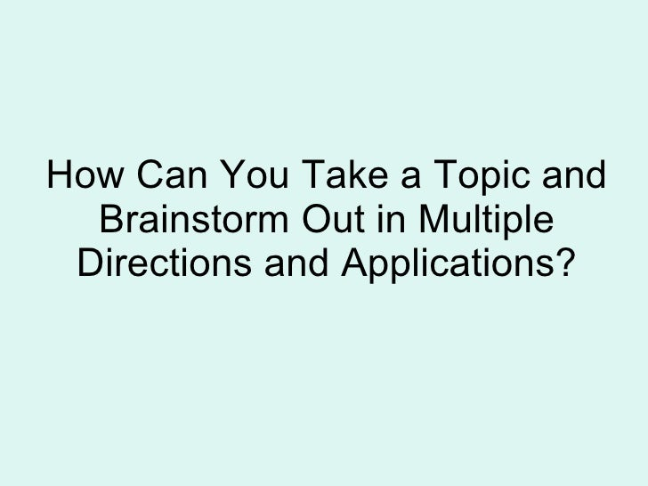 How Can You Take a Topic and Brainstorm Out in Multiple Directions and Applications?