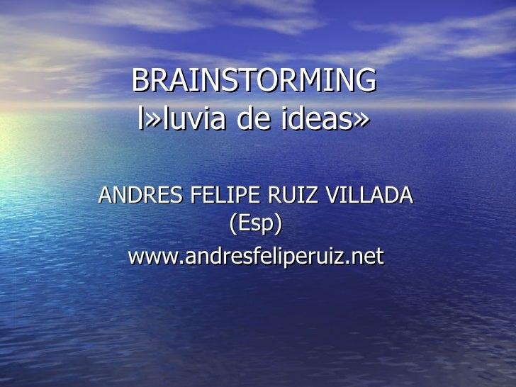 BRAINSTORMING l»luvia de ideas» ANDRES FELIPE RUIZ VILLADA (Esp) www.andresfeliperuiz.net