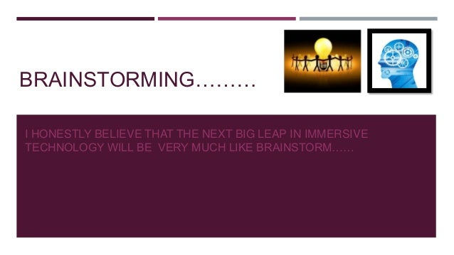 BRAINSTORMING……… I HONESTLY BELIEVE THAT THE NEXT BIG LEAP IN IMMERSIVE TECHNOLOGY WILL BE VERY MUCH LIKE BRAINSTORM……