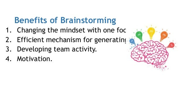 Benefits of Brainstorming 1. Changing the mindset with one focused idea. 2. Efficient mechanism for generating ideas. 3. D...
