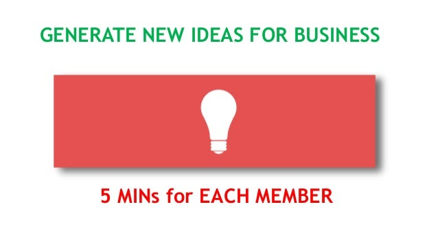 GENERATE NEW IDEAS FOR BUSINESS 5 MINs for EACH MEMBER
