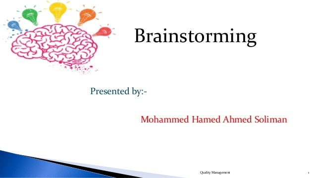 1 Brainstorming Presented by:- Mohammed Hamed Ahmed Soliman Quality Management