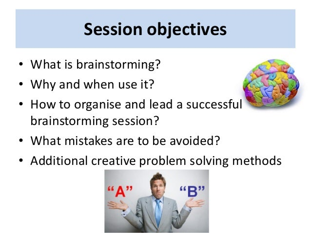Session objectives • What is brainstorming? • Why and when use it? • How to organise and lead a successful brainstorming s...
