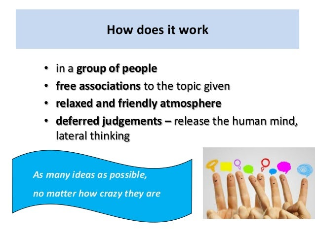 How does it work • in a group of people • free associations to the topic given • relaxed and friendly atmosphere • deferre...