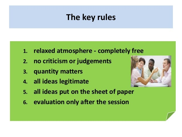 The key rules 1. relaxed atmosphere - completely free 2. no criticism or judgements 3. quantity matters 4. all ideas legit...