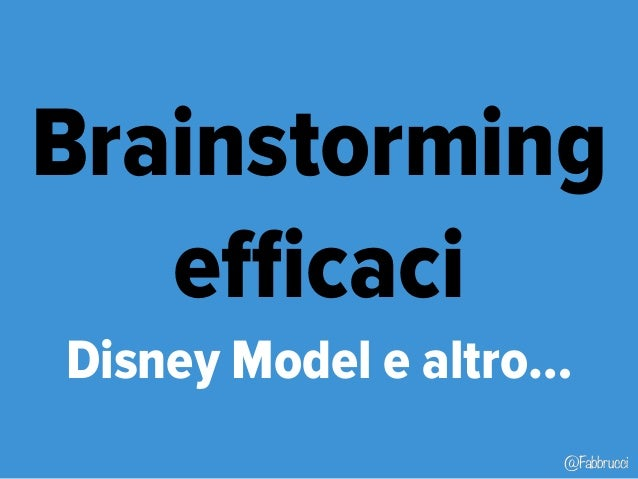 Brainstorming  @Fabbrucci  efficaci  Disney Model e altro…